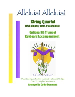 Alleluia! Alleluia! – (melody is Ode to Joy) – String Quartet (Two Violins, Viola, Violoncello), Optional Bb Trumpet, Keyboard Accompaniment