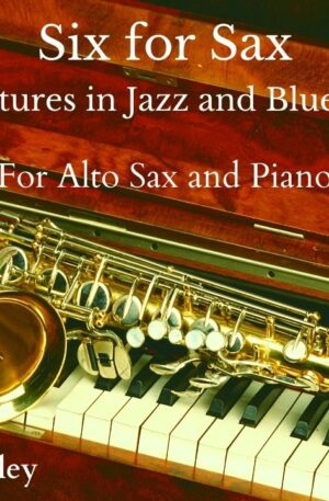 """""""Six for Sax"""" for Alto Sax and Piano – 6 miniatures in a Jazz and Blues Style."""