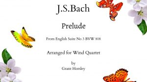 "JS Bach ""Prelude"" From English Suite no 3 BXV 808- Arranged for Wind Quartet"